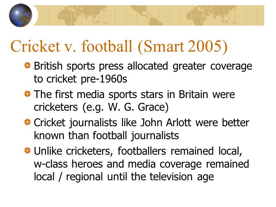 Cricket v. football (Smart 2005) British sports press allocated greater coverage to cricket pre-1960s The first media sports stars in Britain were cri