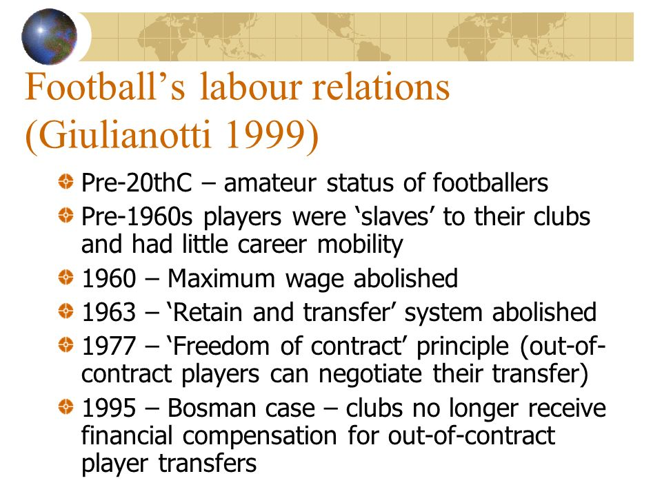 Footballs labour relations (Giulianotti 1999) Pre-20thC – amateur status of footballers Pre-1960s players were slaves to their clubs and had little career mobility 1960 – Maximum wage abolished 1963 – Retain and transfer system abolished 1977 – Freedom of contract principle (out-of- contract players can negotiate their transfer) 1995 – Bosman case – clubs no longer receive financial compensation for out-of-contract player transfers