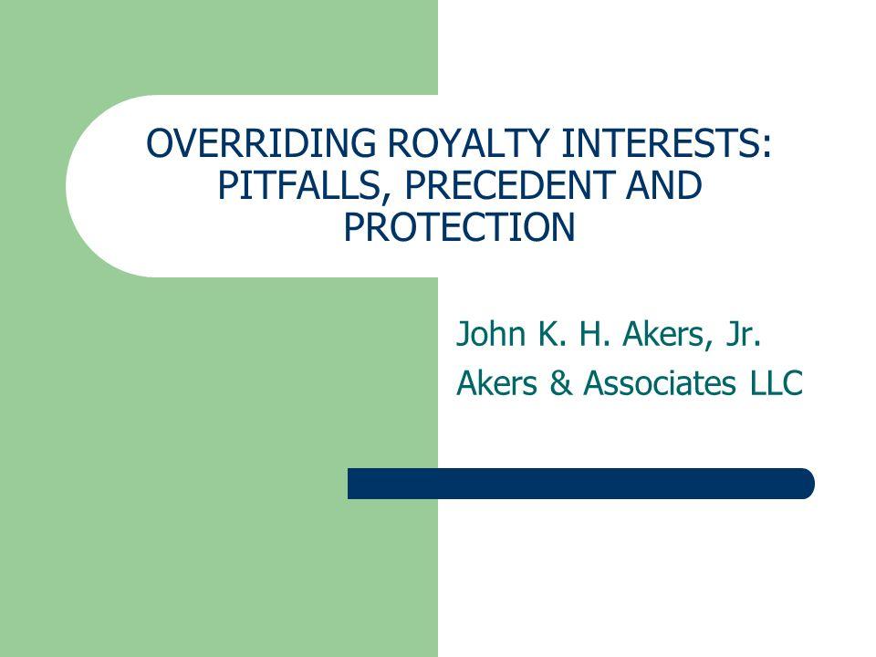 OVERRIDING ROYALTY INTERESTS: PITFALLS, PRECEDENT AND PROTECTION John K. H. Akers, Jr. Akers & Associates LLC