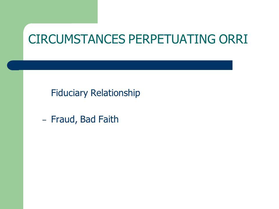 CIRCUMSTANCES PERPETUATING ORRI Fiduciary Relationship – Fraud, Bad Faith