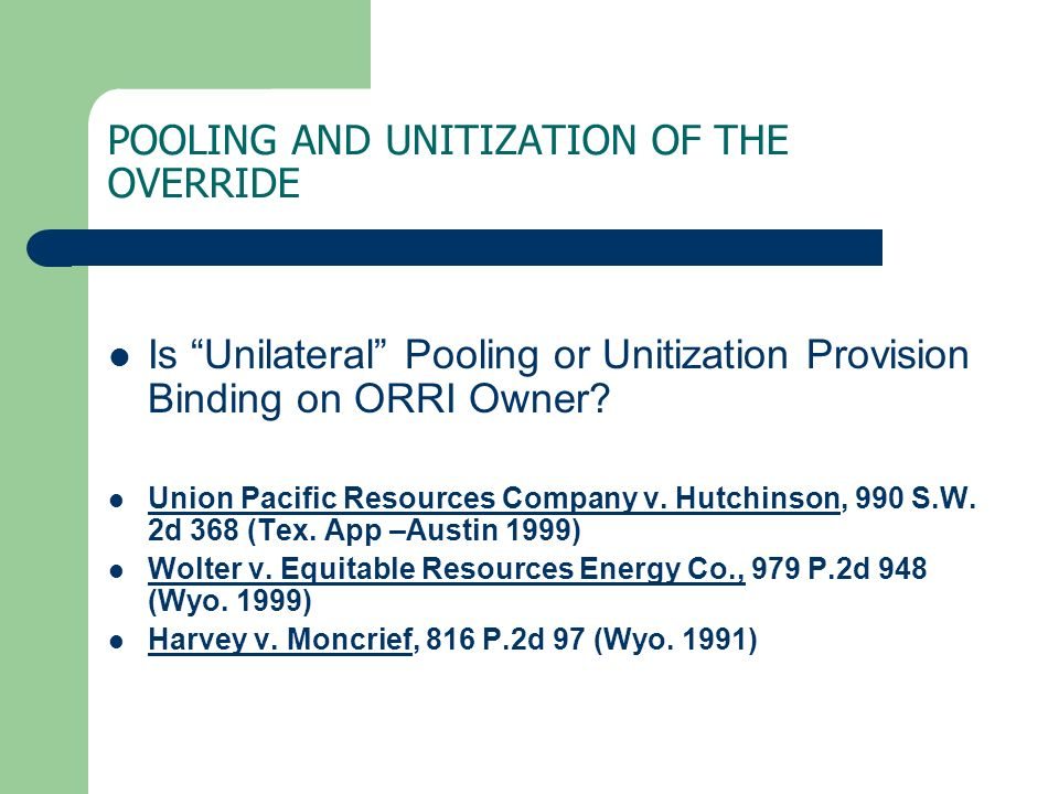 POOLING AND UNITIZATION OF THE OVERRIDE Is Unilateral Pooling or Unitization Provision Binding on ORRI Owner? Union Pacific Resources Company v. Hutch