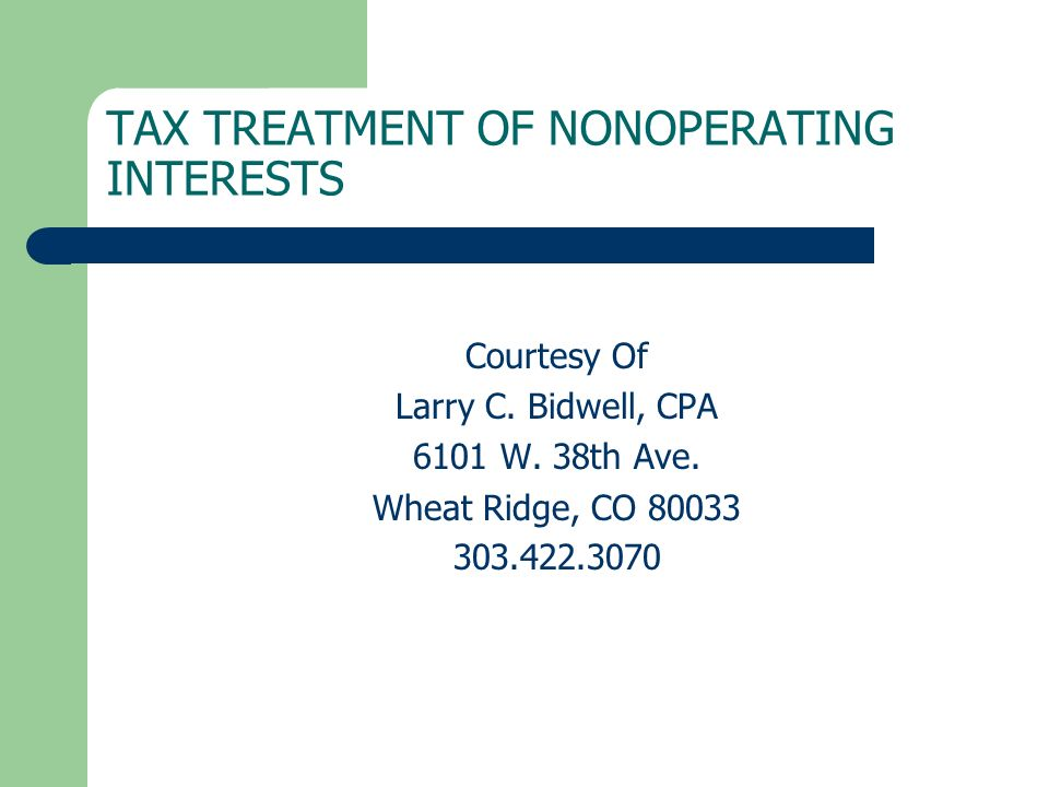 TAX TREATMENT OF NONOPERATING INTERESTS Courtesy Of Larry C. Bidwell, CPA 6101 W. 38th Ave. Wheat Ridge, CO 80033 303.422.3070