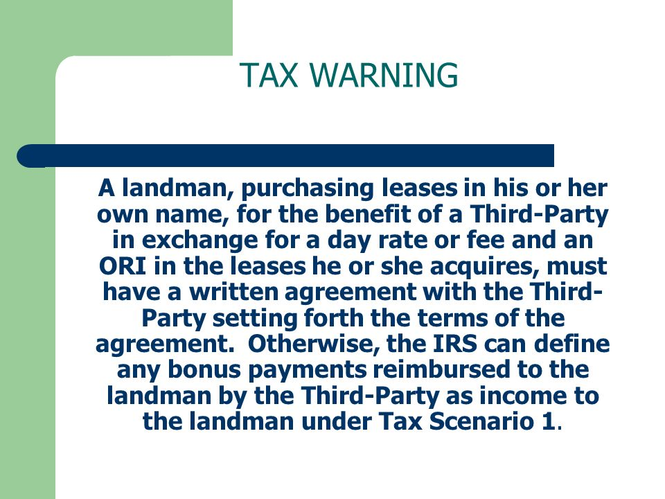 TAX WARNING A landman, purchasing leases in his or her own name, for the benefit of a Third-Party in exchange for a day rate or fee and an ORI in the