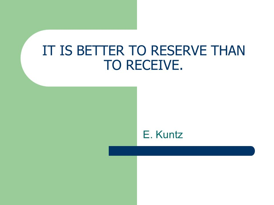 IT IS BETTER TO RESERVE THAN TO RECEIVE. E. Kuntz
