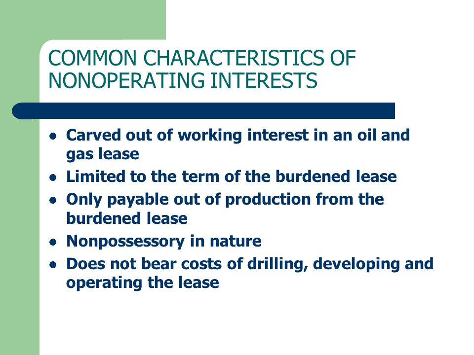 COMMON CHARACTERISTICS OF NONOPERATING INTERESTS Carved out of working interest in an oil and gas lease Limited to the term of the burdened lease Only