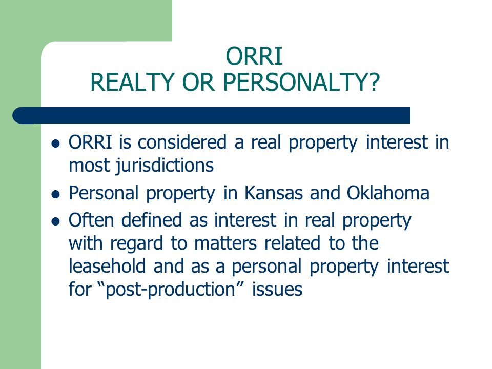 ORRI REALTY OR PERSONALTY? ORRI is considered a real property interest in most jurisdictions Personal property in Kansas and Oklahoma Often defined as
