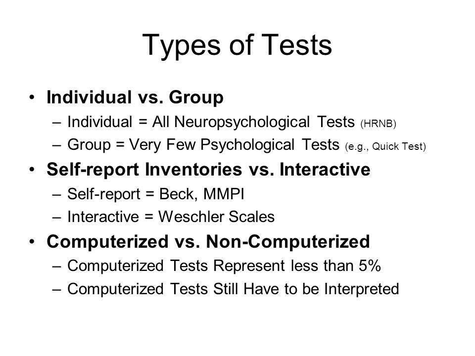 Types of Tests Individual vs. Group –Individual = All Neuropsychological Tests (HRNB) –Group = Very Few Psychological Tests (e.g., Quick Test) Self-re