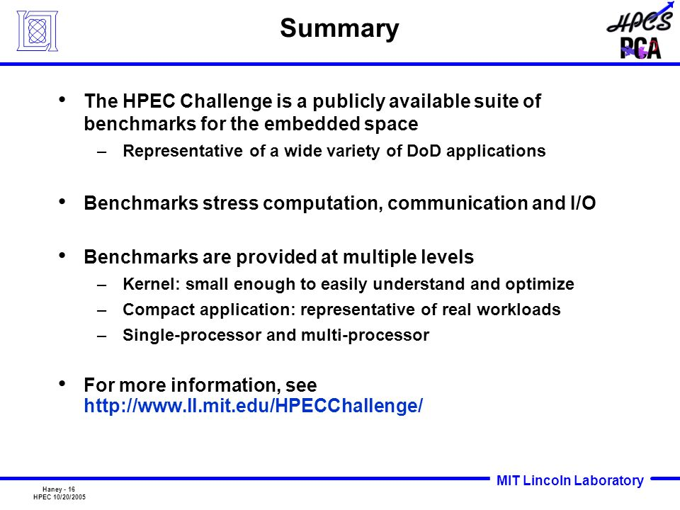 MIT Lincoln Laboratory Haney - 16 HPEC 10/20/2005 Summary The HPEC Challenge is a publicly available suite of benchmarks for the embedded space –Repre