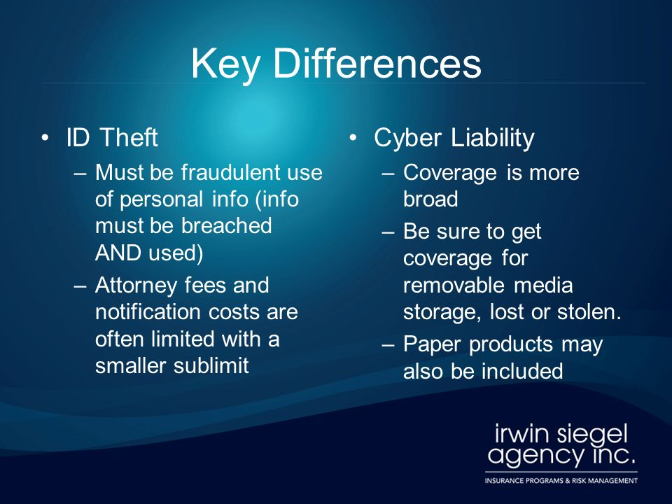 Key Differences ID Theft –Must be fraudulent use of personal info (info must be breached AND used) –Attorney fees and notification costs are often lim