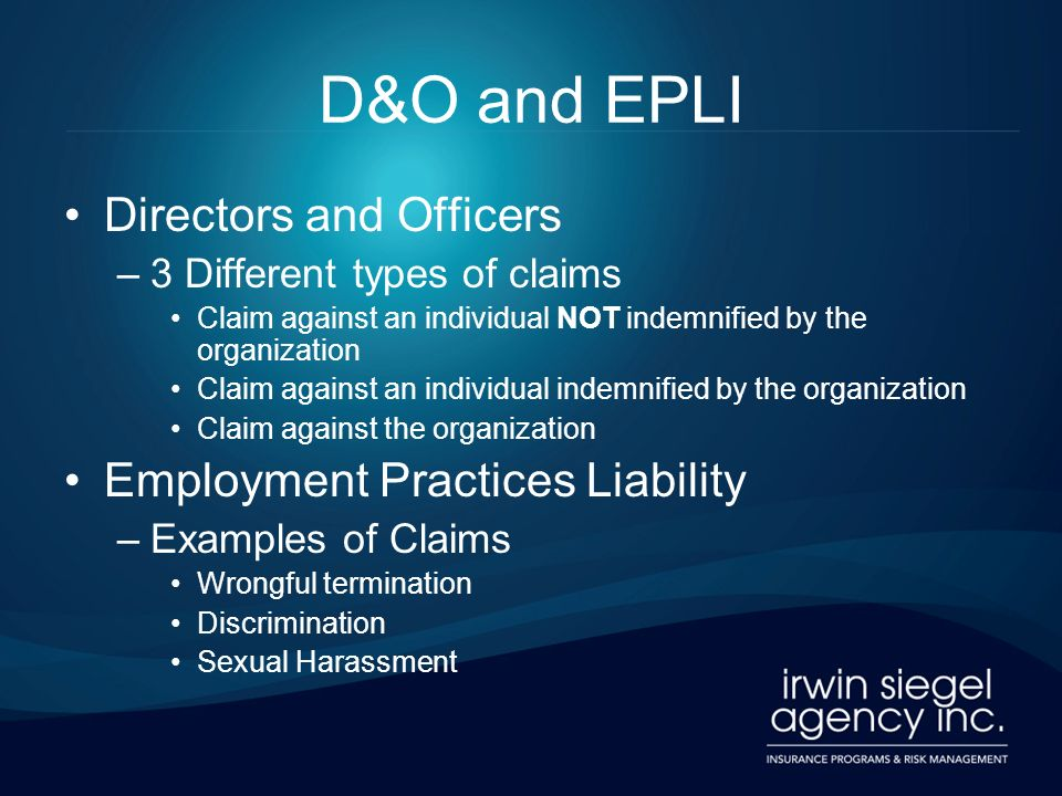 D&O and EPLI Directors and Officers –3 Different types of claims Claim against an individual NOT indemnified by the organization Claim against an indi
