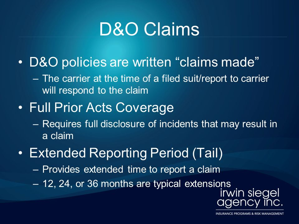 D&O Claims D&O policies are written claims made –The carrier at the time of a filed suit/report to carrier will respond to the claim Full Prior Acts C