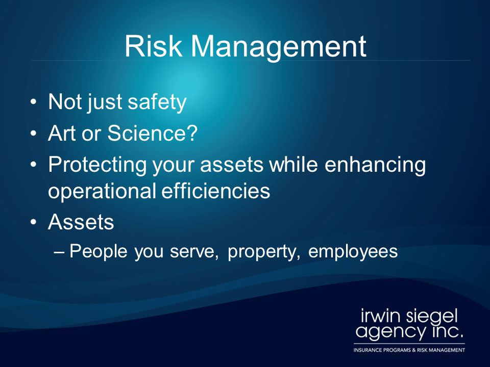 Risk Management Not just safety Art or Science? Protecting your assets while enhancing operational efficiencies Assets –People you serve, property, em