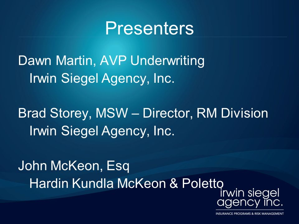 Presenters Dawn Martin, AVP Underwriting Irwin Siegel Agency, Inc. Brad Storey, MSW – Director, RM Division Irwin Siegel Agency, Inc. John McKeon, Esq