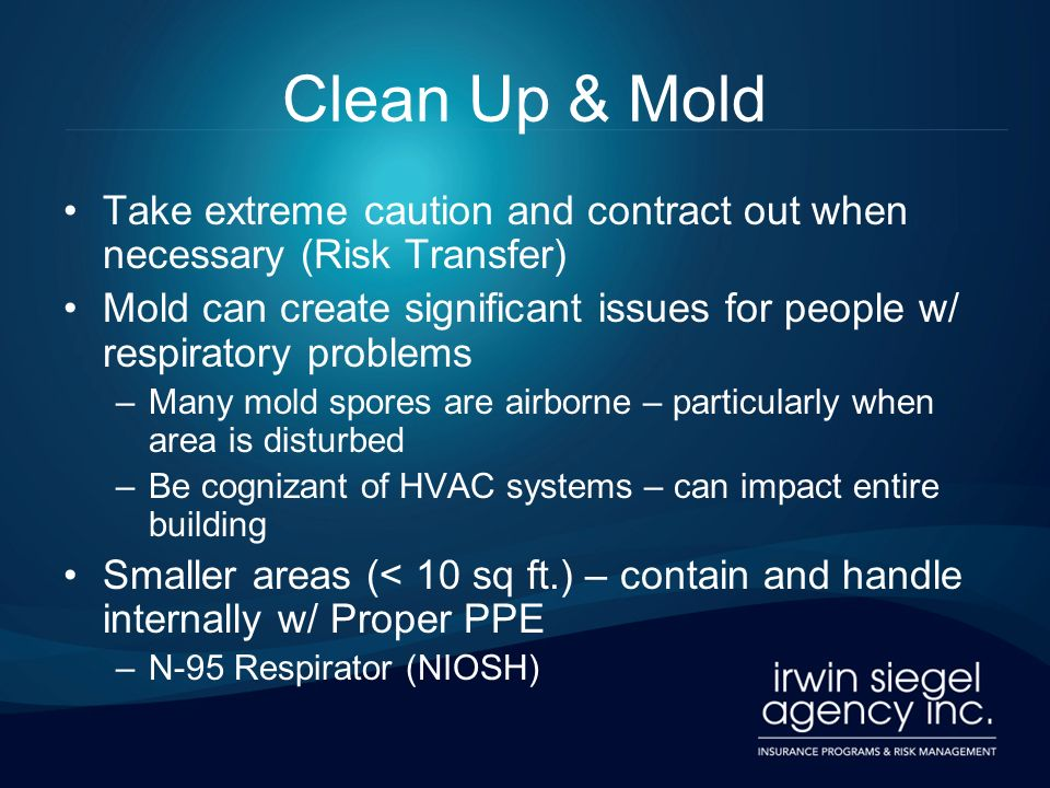 Clean Up & Mold Take extreme caution and contract out when necessary (Risk Transfer) Mold can create significant issues for people w/ respiratory problems –Many mold spores are airborne – particularly when area is disturbed –Be cognizant of HVAC systems – can impact entire building Smaller areas (< 10 sq ft.) – contain and handle internally w/ Proper PPE –N-95 Respirator (NIOSH)