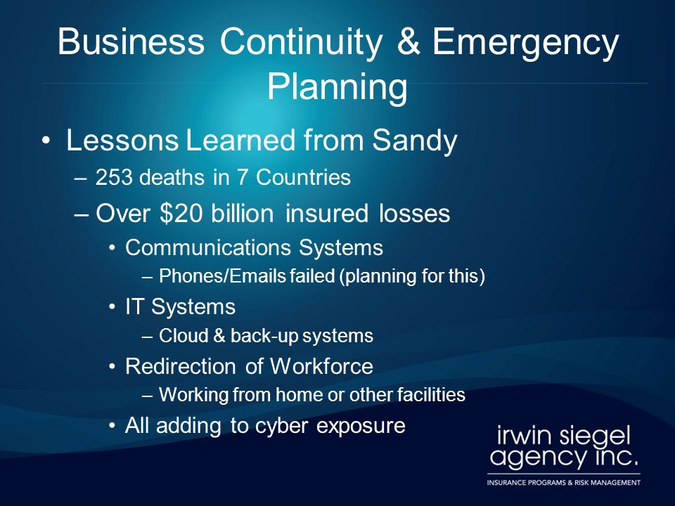 Business Continuity & Emergency Planning Lessons Learned from Sandy –253 deaths in 7 Countries –Over $20 billion insured losses Communications Systems –Phones/Emails failed (planning for this) IT Systems –Cloud & back-up systems Redirection of Workforce –Working from home or other facilities All adding to cyber exposure