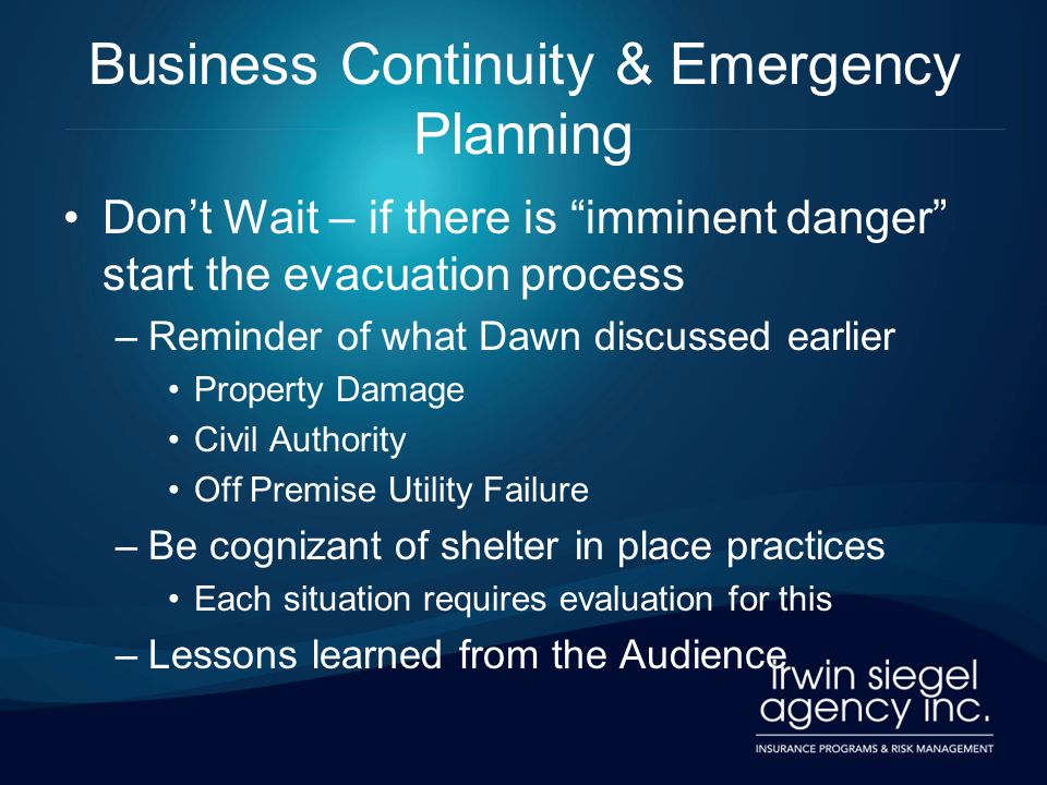 Business Continuity & Emergency Planning Dont Wait – if there is imminent danger start the evacuation process –Reminder of what Dawn discussed earlier Property Damage Civil Authority Off Premise Utility Failure –Be cognizant of shelter in place practices Each situation requires evaluation for this –Lessons learned from the Audience