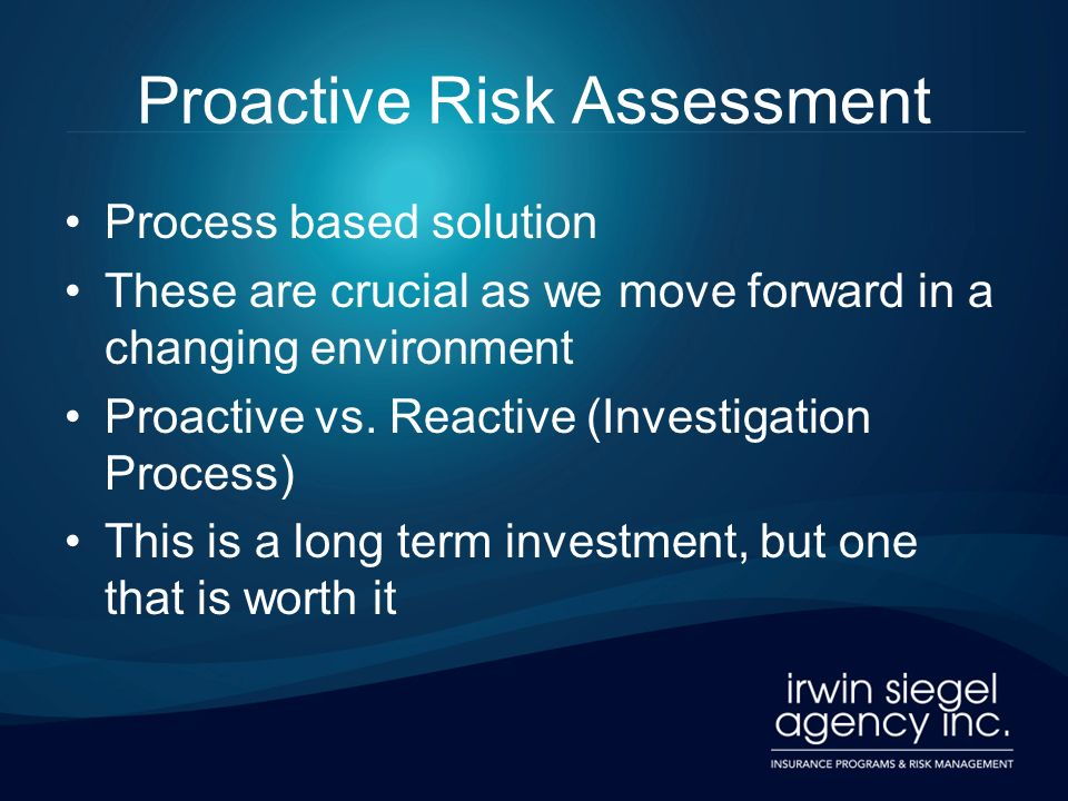Proactive Risk Assessment Process based solution These are crucial as we move forward in a changing environment Proactive vs.