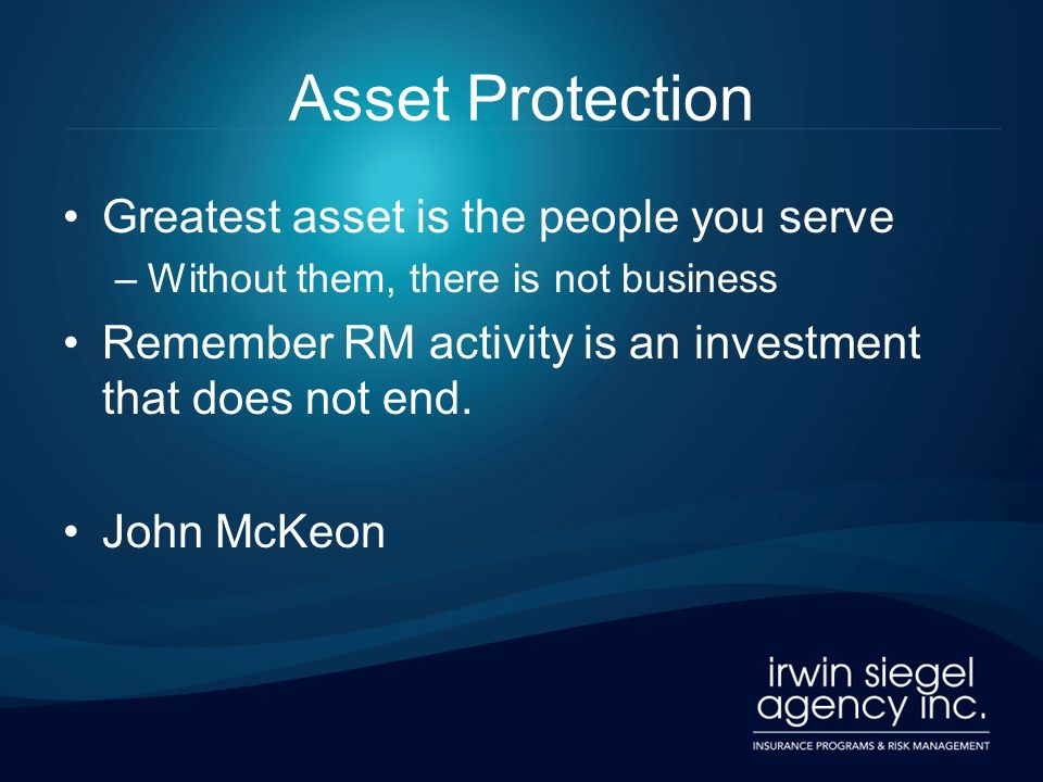 Asset Protection Greatest asset is the people you serve –Without them, there is not business Remember RM activity is an investment that does not end.