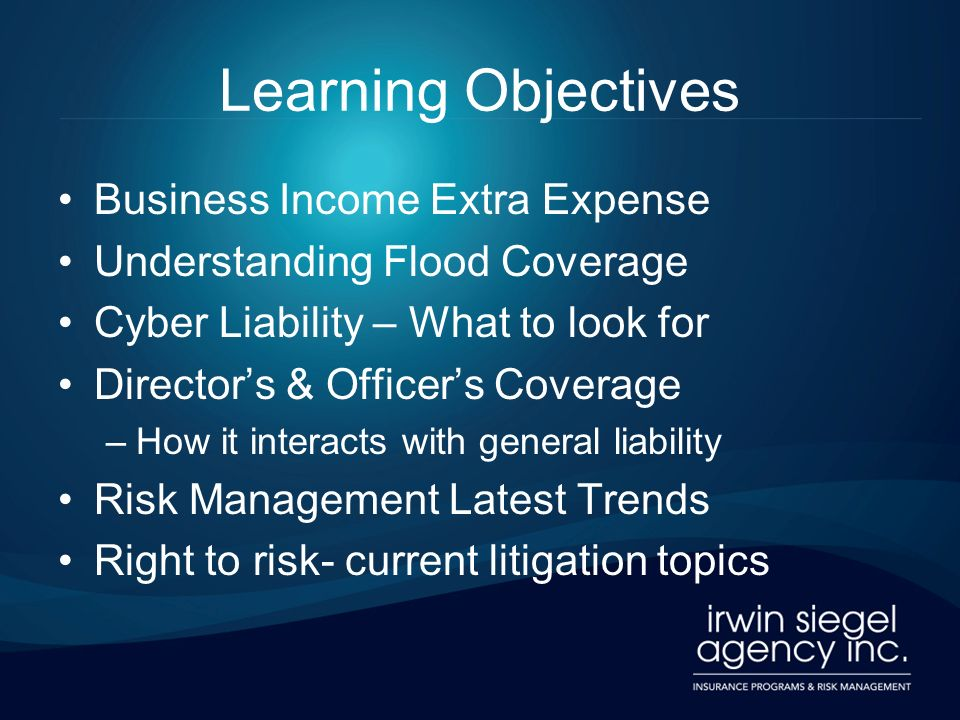 Learning Objectives Business Income Extra Expense Understanding Flood Coverage Cyber Liability – What to look for Directors & Officers Coverage –How it interacts with general liability Risk Management Latest Trends Right to risk- current litigation topics