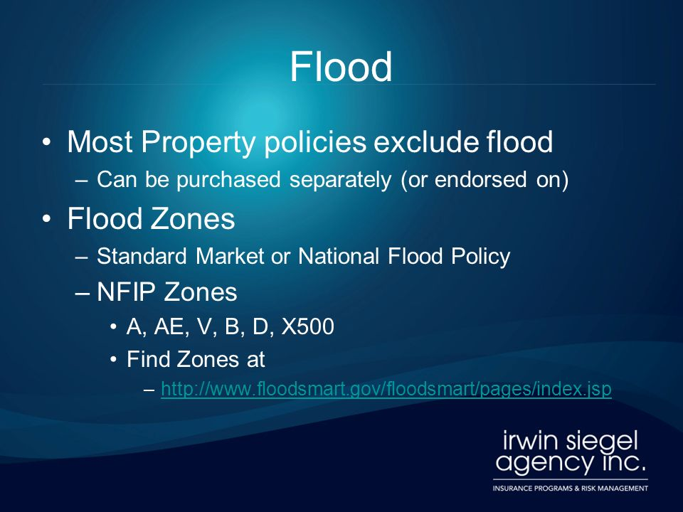 Flood Most Property policies exclude flood –Can be purchased separately (or endorsed on) Flood Zones –Standard Market or National Flood Policy –NFIP Zones A, AE, V, B, D, X500 Find Zones at –http://www.floodsmart.gov/floodsmart/pages/index.jsphttp://www.floodsmart.gov/floodsmart/pages/index.jsp