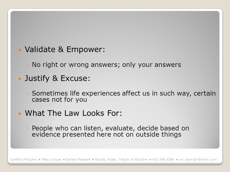 Validate & Empower: No right or wrong answers; only your answers Justify & Excuse: Sometimes life experiences affect us in such way, certain cases not for you What The Law Looks For: People who can listen, evaluate, decide based on evidence presented here not on outside things Cynthia McGuinn Miles Cooper Daniel Pleasant Rouda, Feder, Tietjen & McGuinn