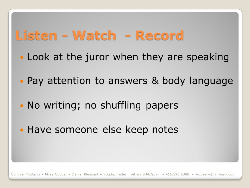 Listen - Watch - Record Look at the juror when they are speaking Pay attention to answers & body language No writing; no shuffling papers Have someone else keep notes Cynthia McGuinn Miles Cooper Daniel Pleasant Rouda, Feder, Tietjen & McGuinn