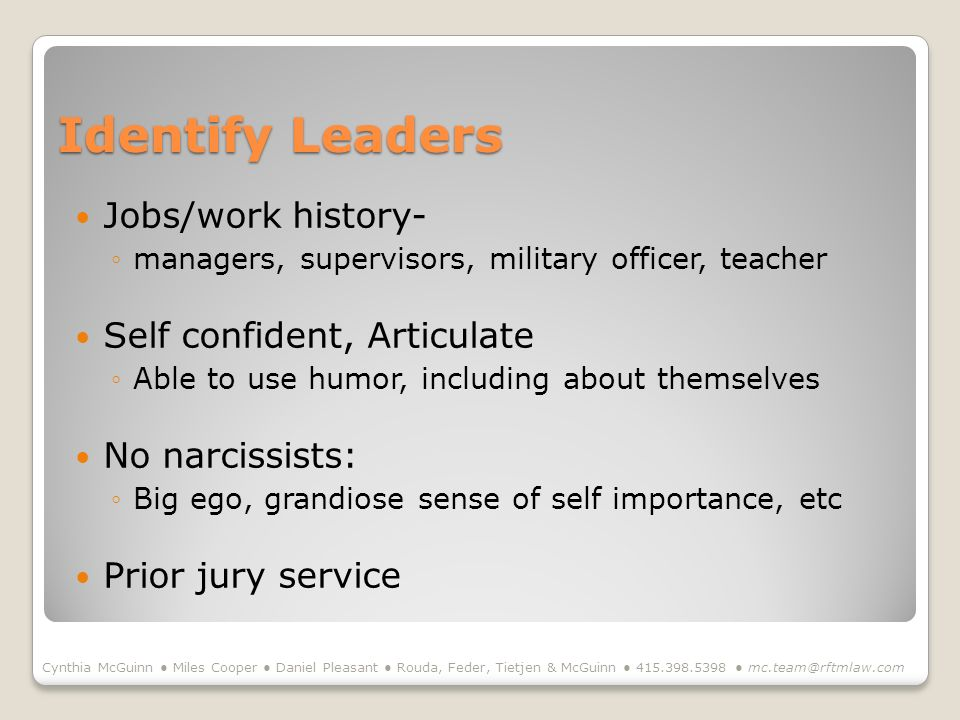 Identify Leaders Jobs/work history- managers, supervisors, military officer, teacher Self confident, Articulate Able to use humor, including about themselves No narcissists: Big ego, grandiose sense of self importance, etc Prior jury service Cynthia McGuinn Miles Cooper Daniel Pleasant Rouda, Feder, Tietjen & McGuinn