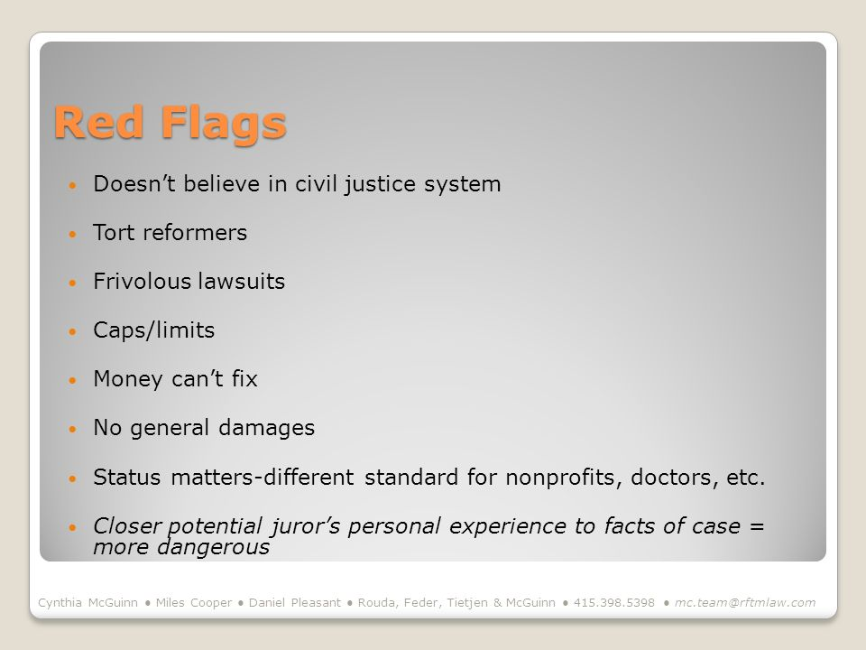 Red Flags Doesnt believe in civil justice system Tort reformers Frivolous lawsuits Caps/limits Money cant fix No general damages Status matters-different standard for nonprofits, doctors, etc.
