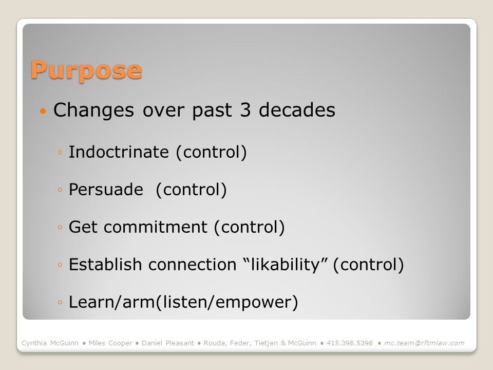 Purpose Changes over past 3 decades Indoctrinate (control) Persuade (control) Get commitment (control) Establish connection likability (control) Learn/arm(listen/empower) Cynthia McGuinn Miles Cooper Daniel Pleasant Rouda, Feder, Tietjen & McGuinn