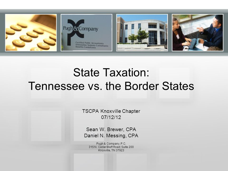 State Taxation: Tennessee vs. the Border States TSCPA Knoxville Chapter 07/12/12 Sean W.