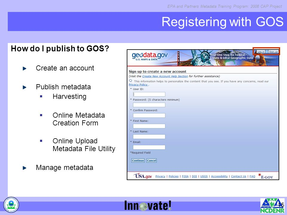 EPA and Partners Metadata Training Program: 2008 CAP Project 15 Registering with GOS How do I publish to GOS.