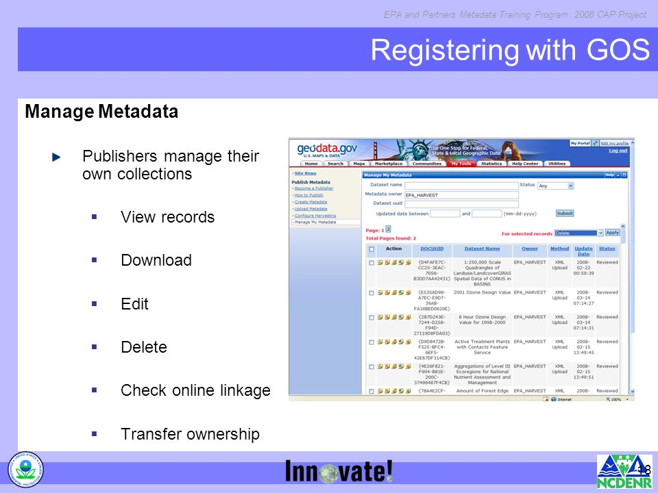 EPA and Partners Metadata Training Program: 2008 CAP Project 18 Registering with GOS Manage Metadata Publishers manage their own collections View records Download Edit Delete Check online linkage Transfer ownership