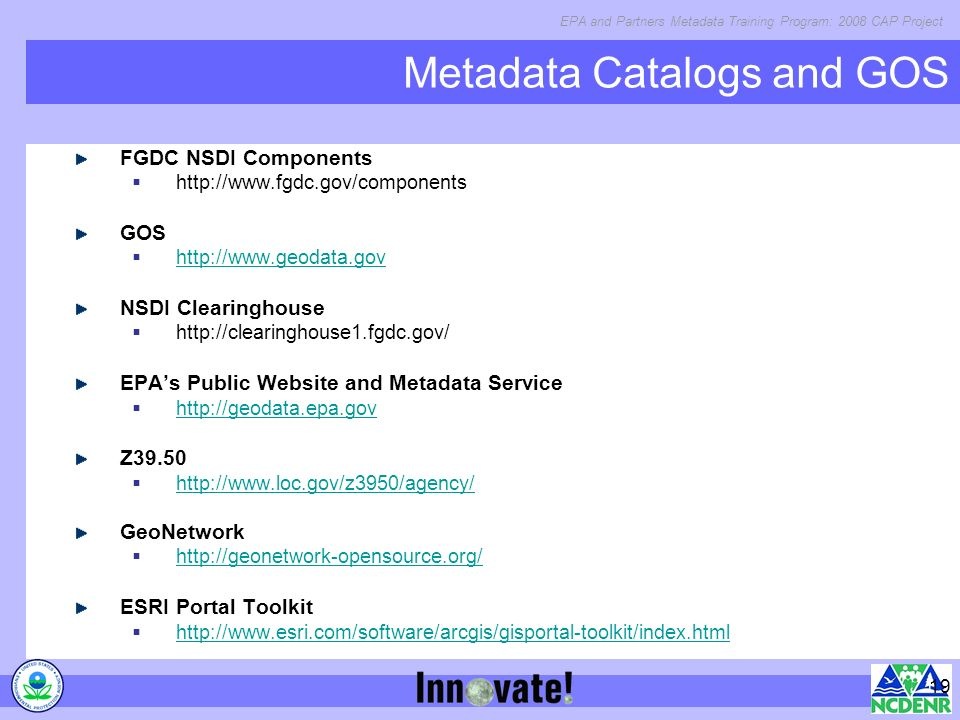 EPA and Partners Metadata Training Program: 2008 CAP Project 19 FGDC NSDI Components   GOS   NSDI Clearinghouse   EPAs Public Website and Metadata Service   Z GeoNetwork   ESRI Portal Toolkit   Metadata Catalogs and GOS