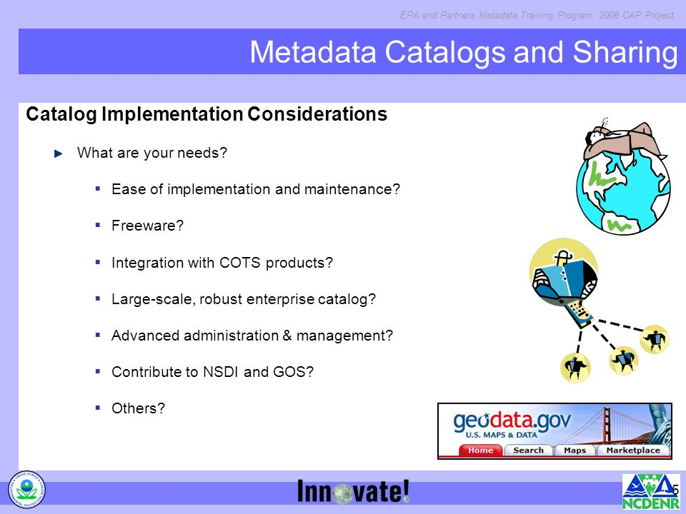 EPA and Partners Metadata Training Program: 2008 CAP Project 5 Metadata Catalogs and Sharing Catalog Implementation Considerations What are your needs.