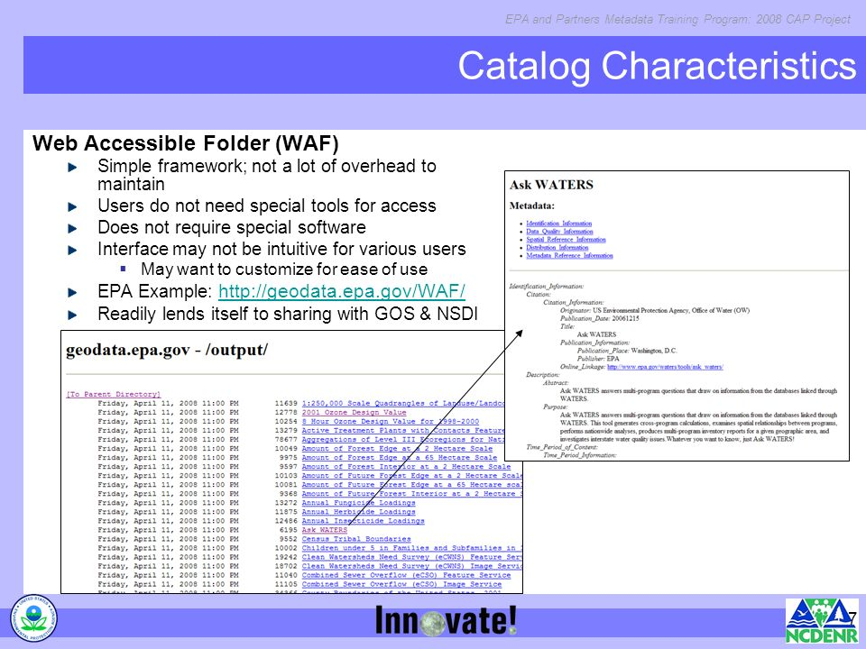 EPA and Partners Metadata Training Program: 2008 CAP Project 7 Catalog Characteristics Web Accessible Folder (WAF) Simple framework; not a lot of overhead to maintain Users do not need special tools for access Does not require special software Interface may not be intuitive for various users May want to customize for ease of use EPA Example:     Readily lends itself to sharing with GOS & NSDI