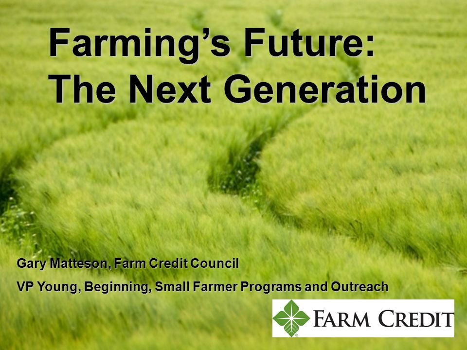 Farmings Future: The Next Generation Gary Matteson, Farm Credit Council VP Young, Beginning, Small Farmer Programs and Outreach