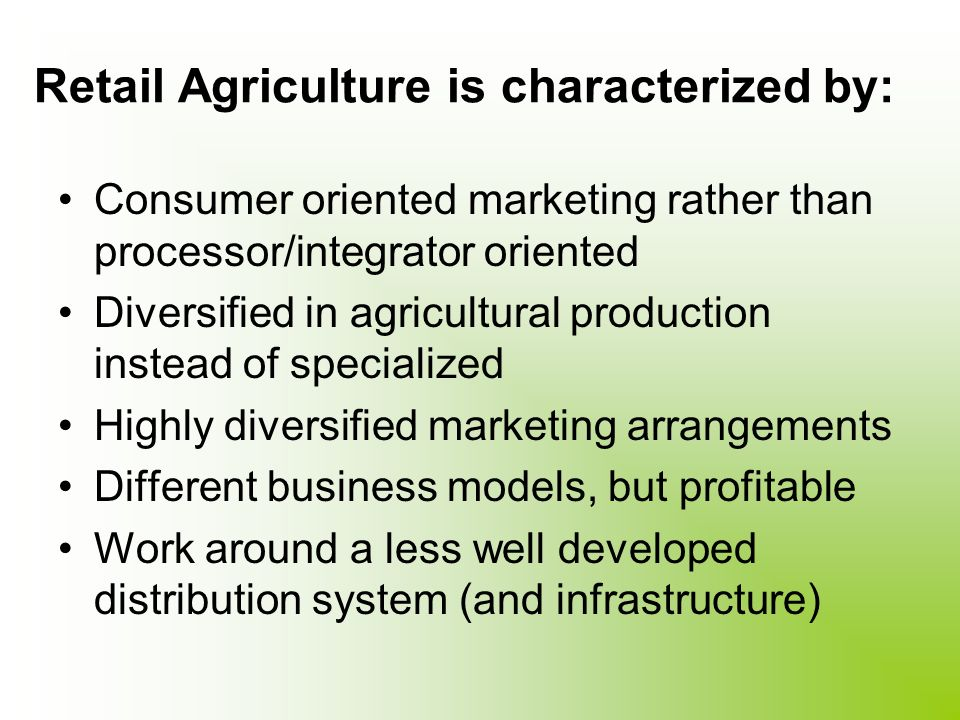 Retail Agriculture is characterized by: Consumer oriented marketing rather than processor/integrator oriented Diversified in agricultural production instead of specialized Highly diversified marketing arrangements Different business models, but profitable Work around a less well developed distribution system (and infrastructure)