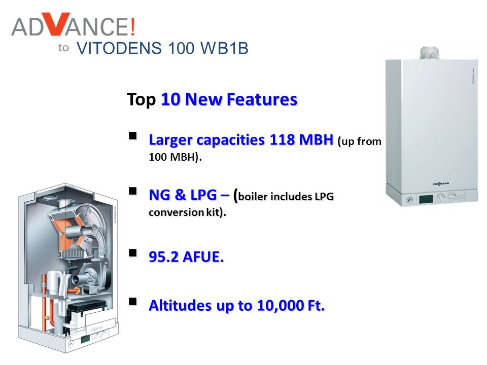 VITODENS 100 WB1B 10 New Features Top 10 New Features Larger capacities 118 MBH ( Larger capacities 118 MBH (up from 100 MBH). NG & LPG – ( boiler inc