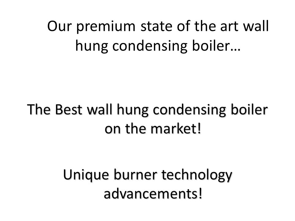 Our premium state of the art wall hung condensing boiler… The Best wall hung condensing boiler on the market! Unique burner technology advancements!