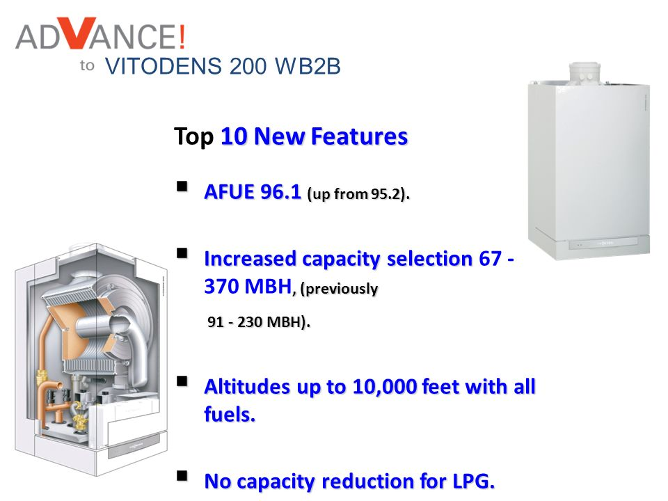 VITODENS 200 WB2B 10 New Features Top 10 New Features AFUE 96.1 (up from 95.2). AFUE 96.1 (up from 95.2). Increased capacity selection, (previously In