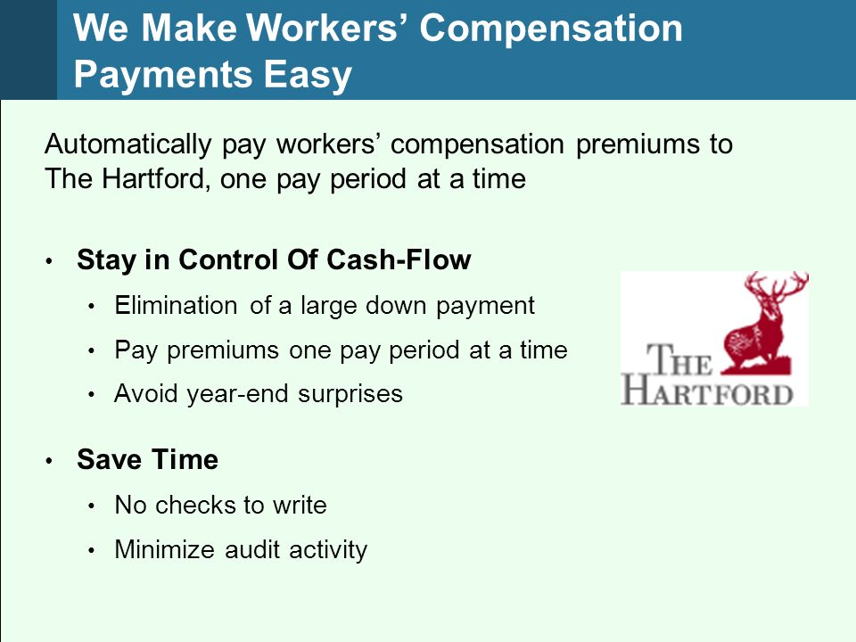 We Make Workers Compensation Payments Easy Automatically pay workers compensation premiums to The Hartford, one pay period at a time Stay in Control Of Cash-Flow Elimination of a large down payment Pay premiums one pay period at a time Avoid year-end surprises Save Time No checks to write Minimize audit activity