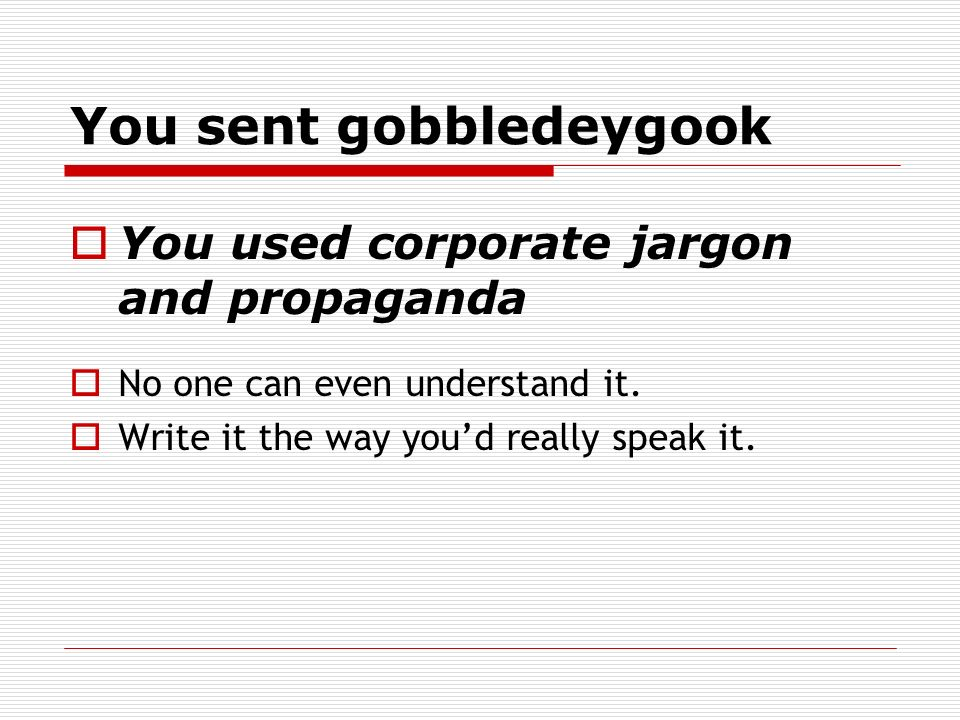 You sent gobbledeygook You used corporate jargon and propaganda No one can even understand it. Write it the way youd really speak it.