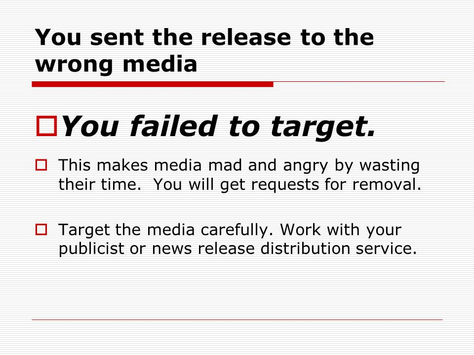 You sent the release to the wrong media You failed to target. This makes media mad and angry by wasting their time. You will get requests for removal.