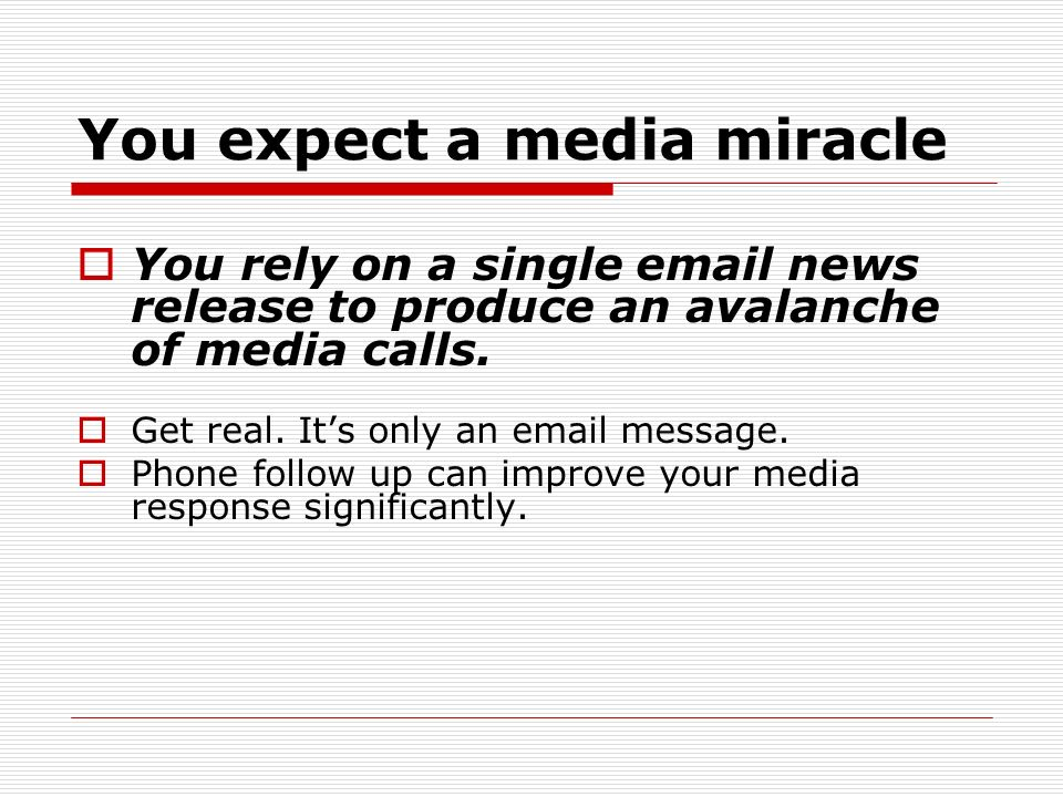 You expect a media miracle You rely on a single  news release to produce an avalanche of media calls.