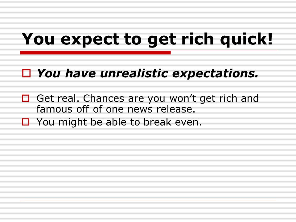 You expect to get rich quick. You have unrealistic expectations.