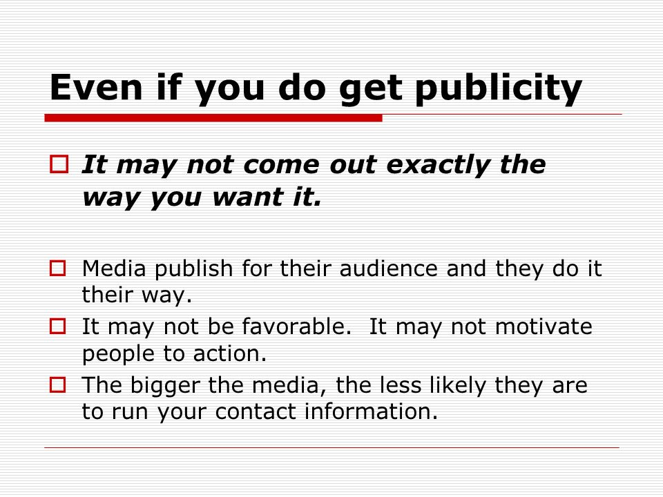 Even if you do get publicity It may not come out exactly the way you want it.