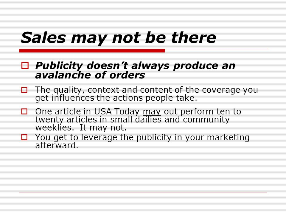 Sales may not be there Publicity doesnt always produce an avalanche of orders The quality, context and content of the coverage you get influences the actions people take.