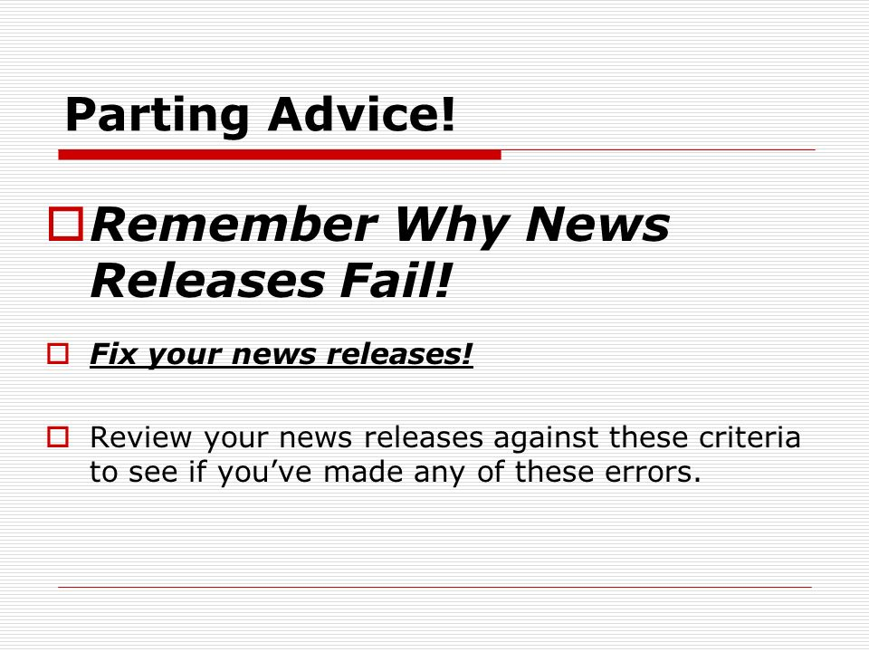 Parting Advice. Remember Why News Releases Fail. Fix your news releases.