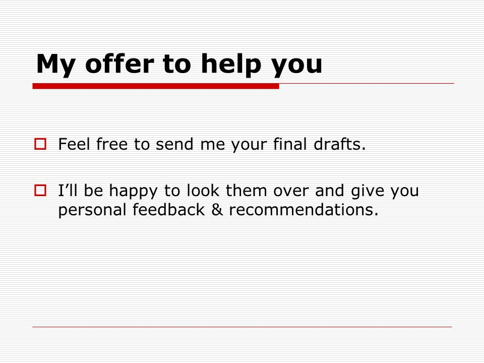 My offer to help you Feel free to send me your final drafts. Ill be happy to look them over and give you personal feedback & recommendations.