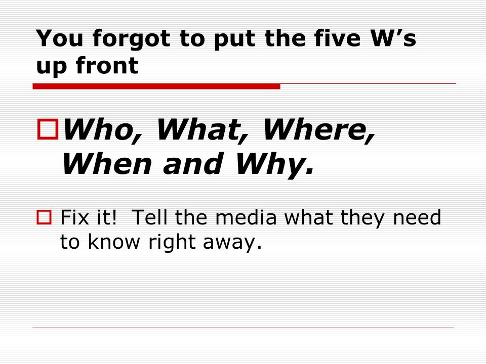 You forgot to put the five Ws up front Who, What, Where, When and Why. Fix it! Tell the media what they need to know right away.